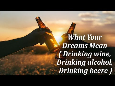 What Your Dreams Mean - Drinking wine, Drinking alcohol, Drinking beer.mp4